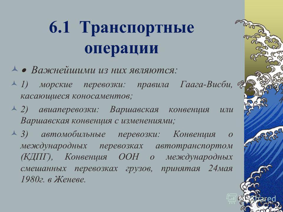 6.1 Транспортные операции Важнейшими из них являются: 1) морские перевозки: правила Гаага-Висби, касающиеся коносаментов; 2) авиаперевозки: Варшавская конвенция или Варшавская конвенция с изменениями; 3) автомобильные перевозки: Конвенция о междунаро