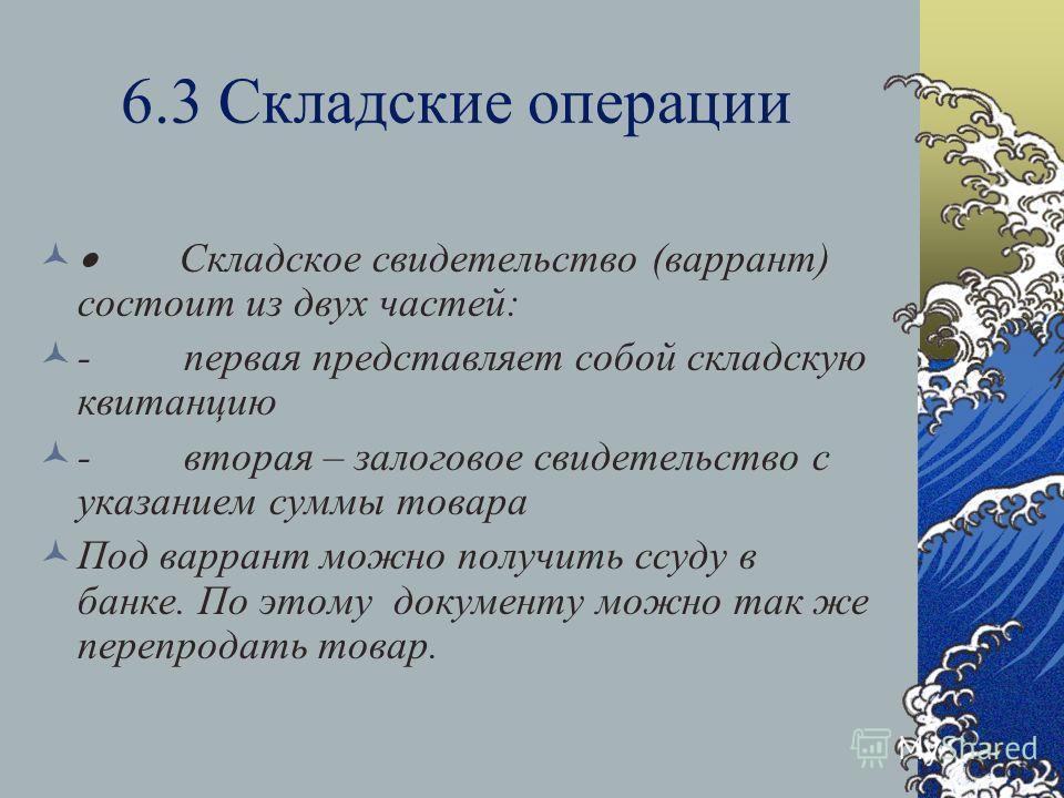 6.3 Складские операции Складское свидетельство (варрант) состоит из двух частей: - первая представляет собой складскую квитанцию - вторая – залоговое свидетельство с указанием суммы товара Под варрант можно получить ссуду в банке. По этому документу