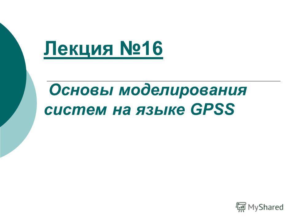Лекция 16 Основы моделирования систем на языке GPSS