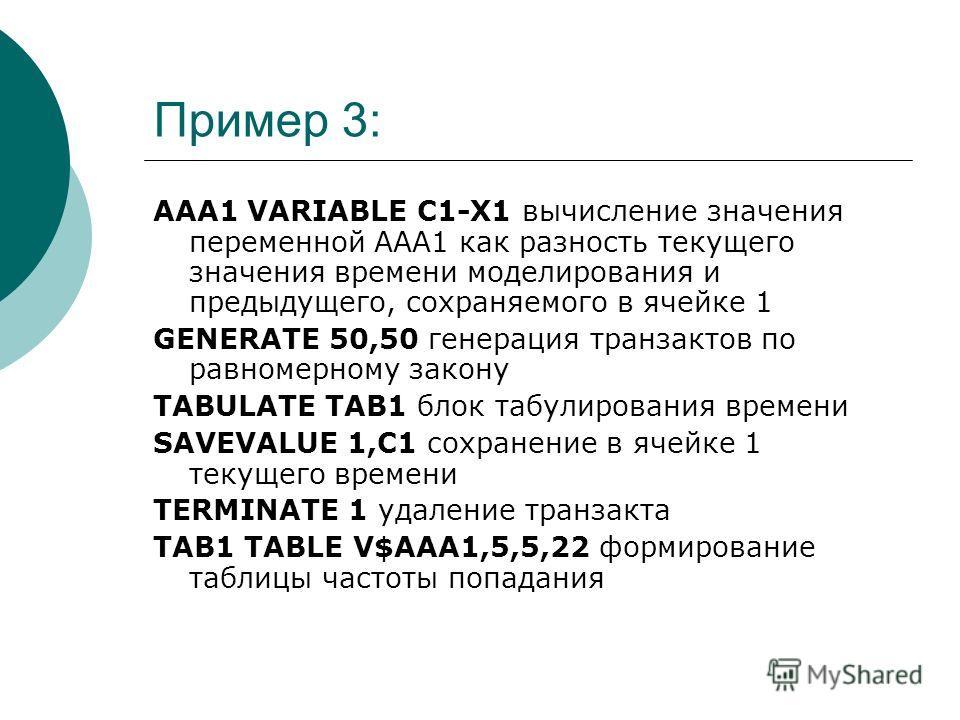 Пример 3: AAA1 VARIABLE C1-X1 вычисление значения переменной ААА1 как разность текущего значения времени моделирования и предыдущего, сохраняемого в ячейке 1 GENERATE 50,50 генерация транзактов по равномерному закону TABULATE TAB1 блок табулирования