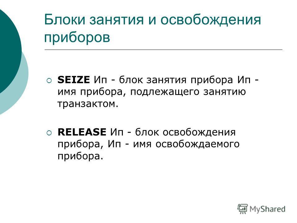 Блоки занятия и освобождения приборов SEIZE Ип - блок занятия прибора Ип - имя прибора, подлежащего занятию транзактом. RELEASE Ип - блок освобождения прибора, Ип - имя освобождаемого прибора.