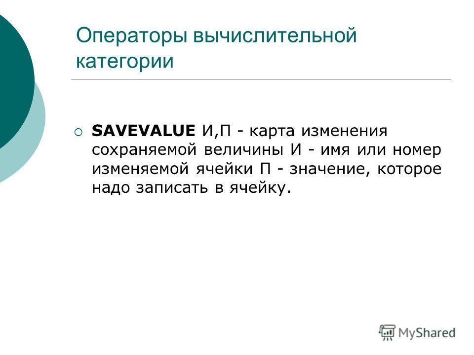 Операторы вычислительной категории SAVEVALUE И,П - карта изменения сохраняемой величины И - имя или номер изменяемой ячейки П - значение, которое надо записать в ячейку.