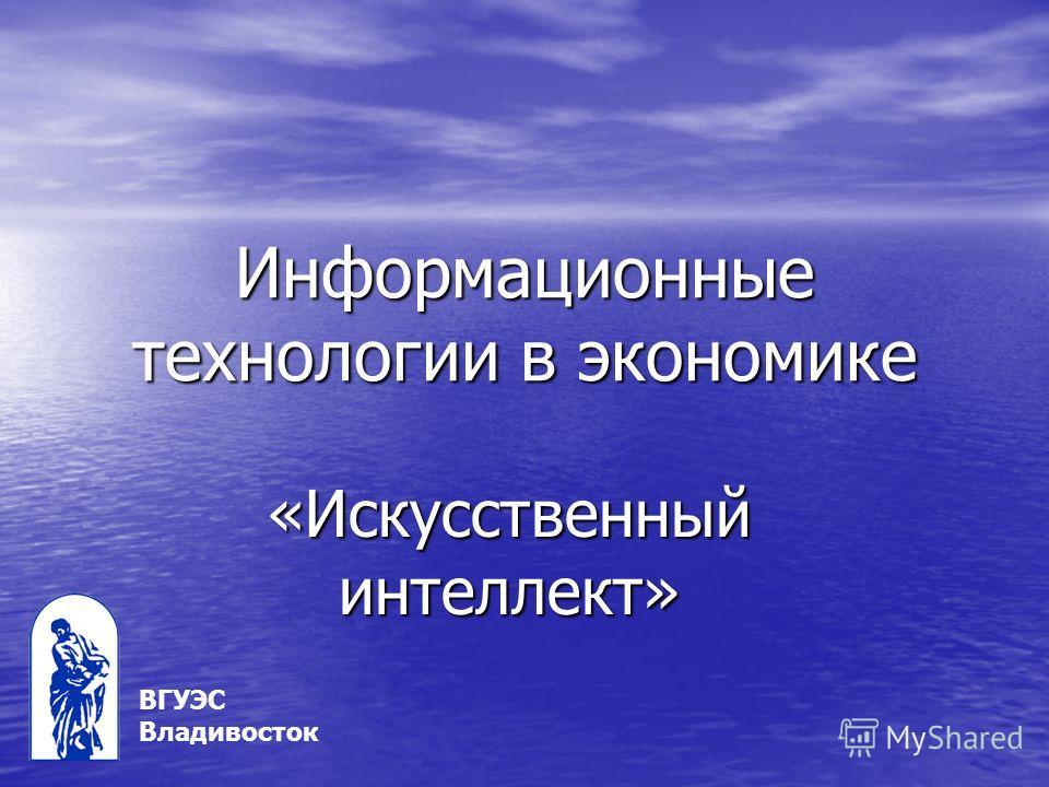 Информационные технологии в экономике «Искусственный интеллект» ВГУЭС Владивосток