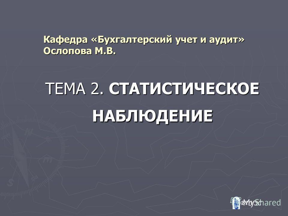 Кафедра «Бухгалтерский учет и аудит» Ослопова М.В. ТЕМА 2. СТАТИСТИЧЕСКОЕ НАБЛЮДЕНИЕ