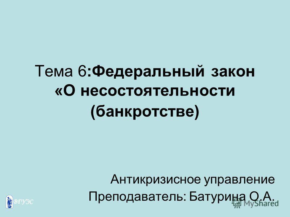 Тема 6:Федеральный закон «О несостоятельности (банкротстве) Антикризисное управление Преподаватель: Батурина О.А.
