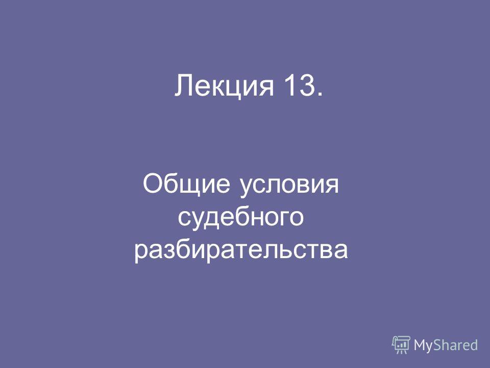 Лекция 13. Общие условия судебного разбирательства