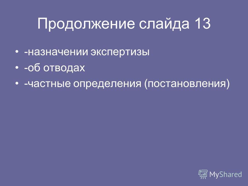 Продолжение слайда 13 -назначении экспертизы -об отводах -частные определения (постановления)