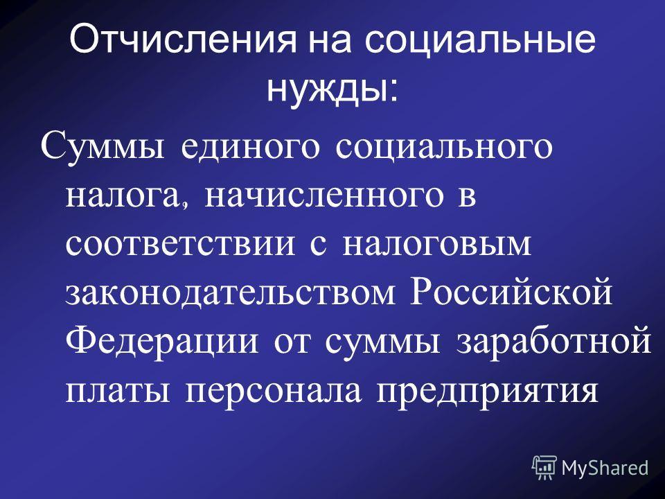 Отчисления на социальные нужды: Суммы единого социального налога, начисленного в соответствии с налоговым законодательством Российской Федерации от суммы заработной платы персонала предприятия