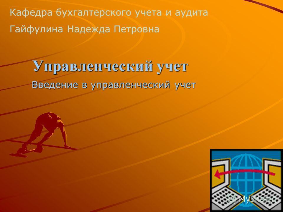Управленческий учет Введение в управленческий учет Кафедра бухгалтерского учета и аудита Гайфулина Надежда Петровна