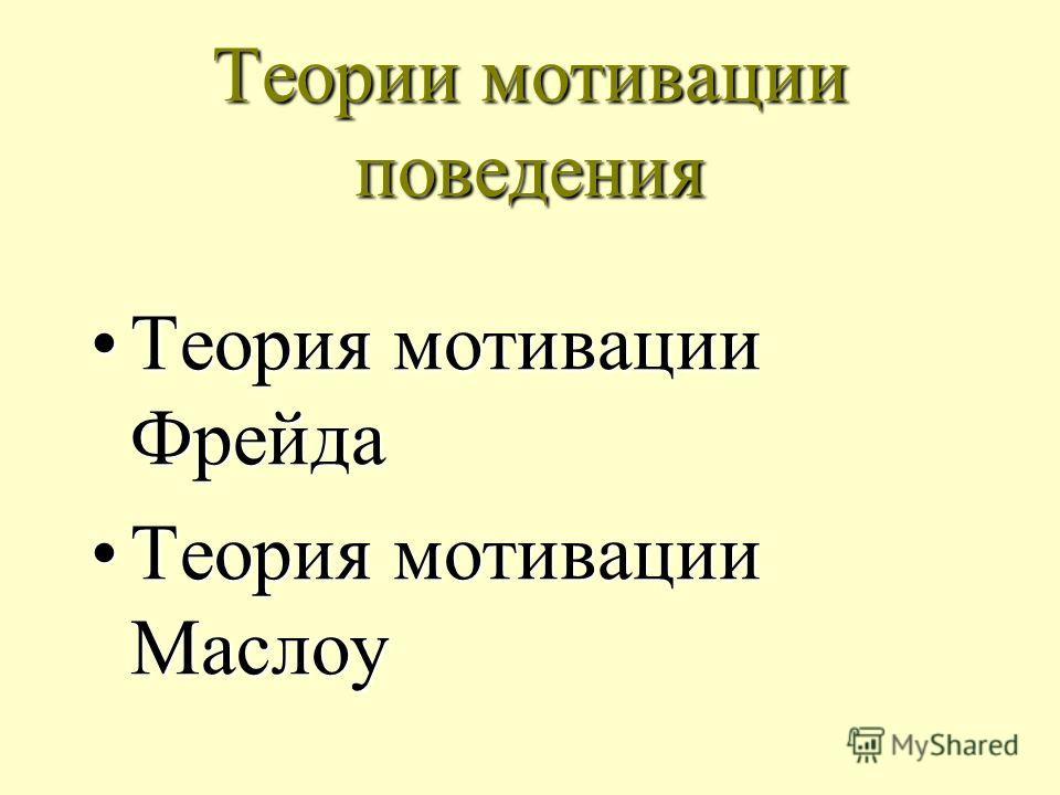 Теории мотивации поведения Теория мотивации ФрейдаТеория мотивации Фрейда Теория мотивации МаслоуТеория мотивации Маслоу
