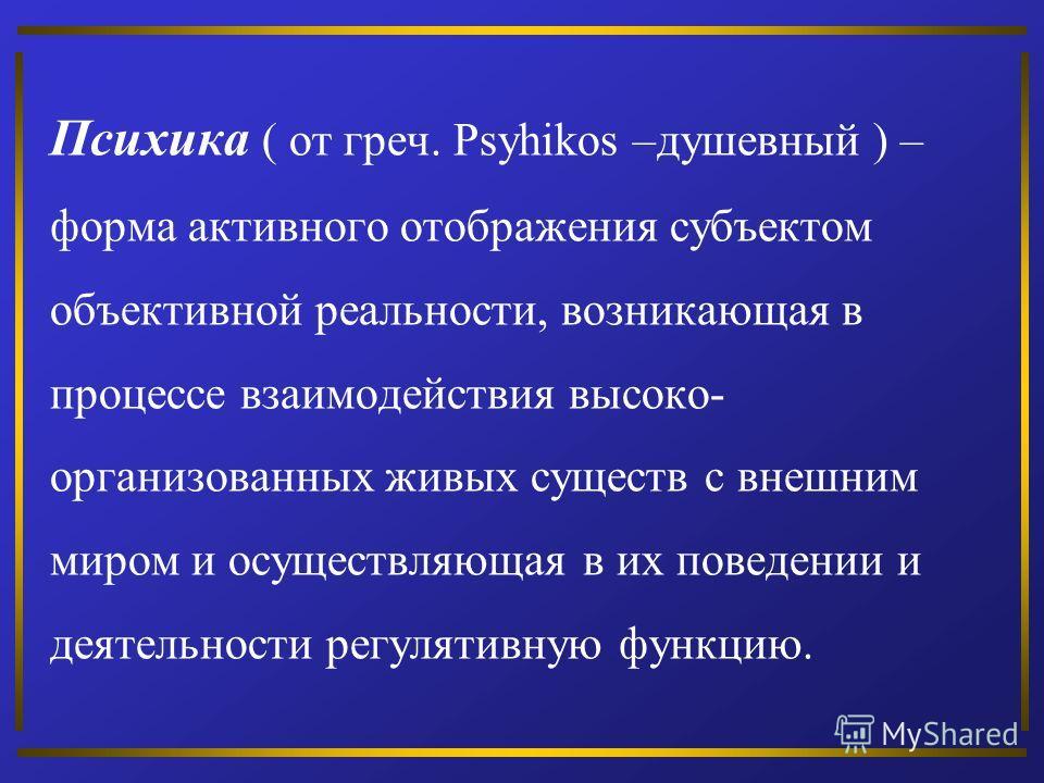 Психика ( от греч. Psyhikos –душевный ) – форма активного отображения субъектом объективной реальности, возникающая в процессе взаимодействия высоко- организованных живых существ с внешним миром и осуществляющая в их поведении и деятельности регуляти