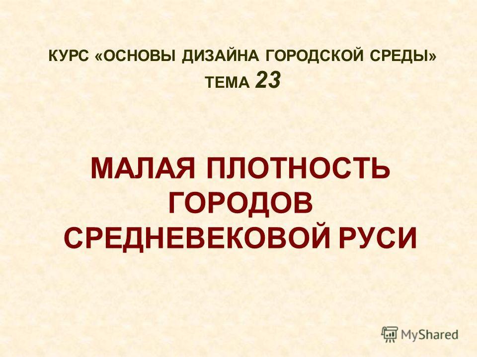 МАЛАЯ ПЛОТНОСТЬ ГОРОДОВ СРЕДНЕВЕКОВОЙ РУСИ КУРС «ОСНОВЫ ДИЗАЙНА ГОРОДСКОЙ СРЕДЫ» ТЕМА 23