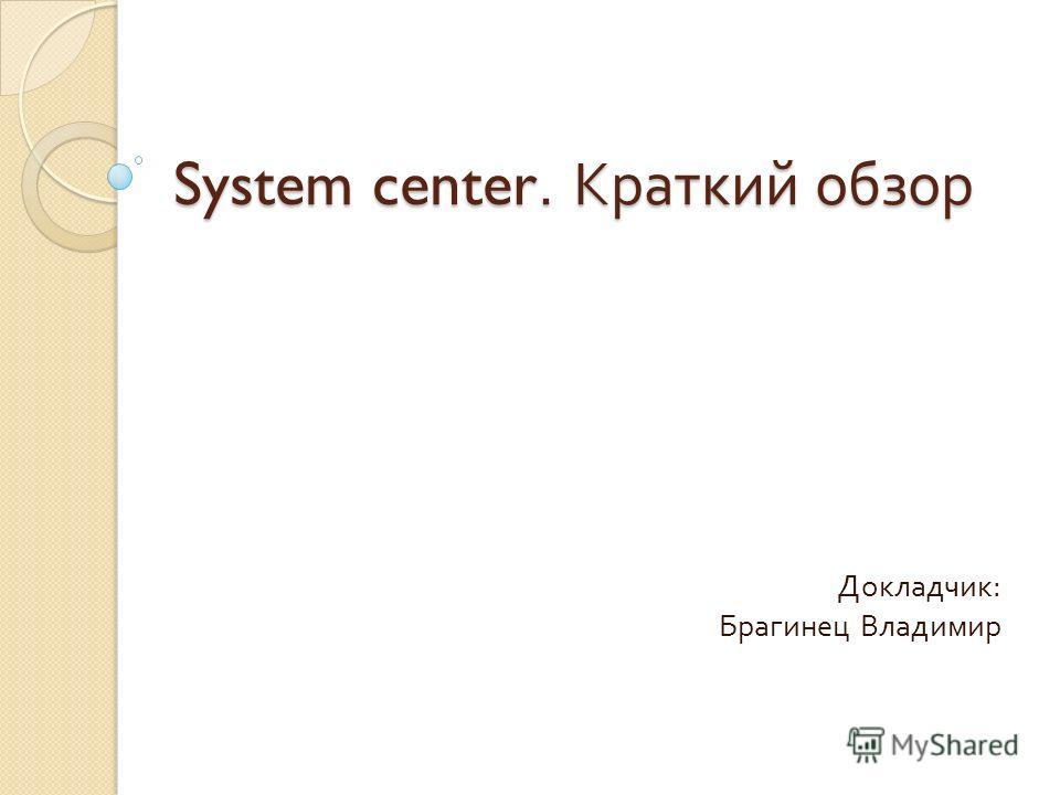 System center. Краткий обзор Докладчик : Брагинец Владимир