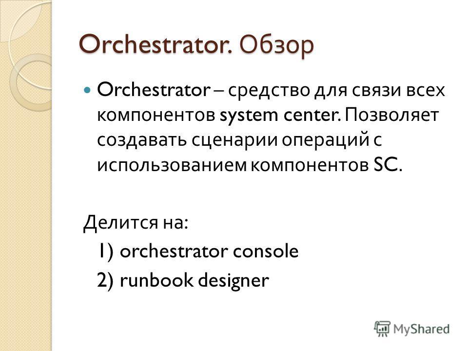 Orchestrator. Обзор Orchestrator – средство для связи всех компонентов system center. Позволяет создавать сценарии операций с использованием компонентов SC. Делится на : 1) orchestrator console 2) runbook designer