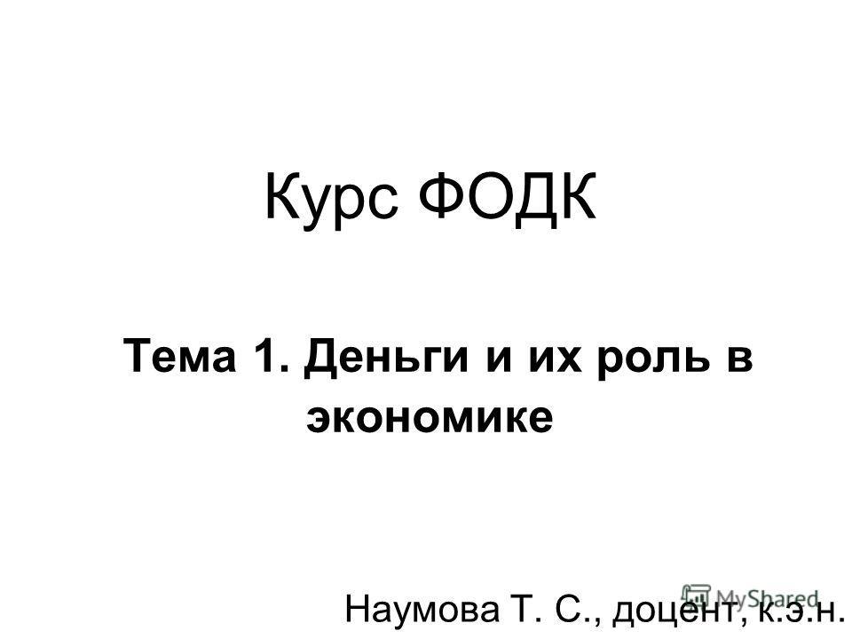 Курс ФОДК Тема 1. Деньги и их роль в экономике Наумова Т. С., доцент, к.э.н.