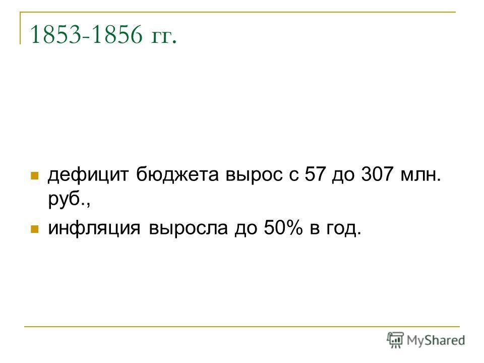 1853-1856 гг. дефицит бюджета вырос с 57 до 307 млн. руб., инфляция выросла до 50% в год.