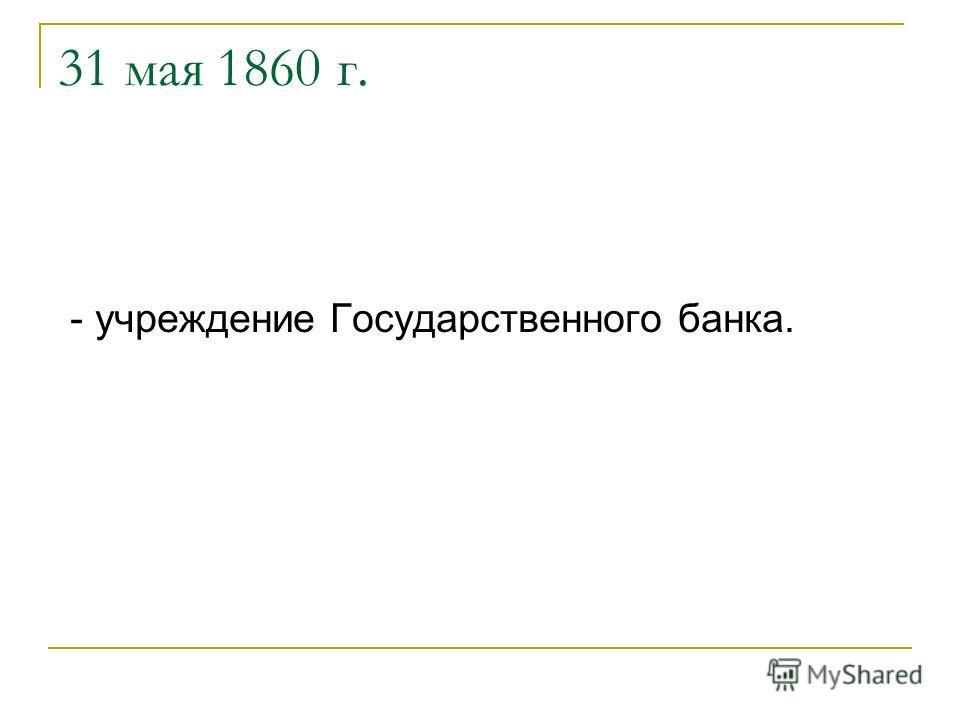 31 мая 1860 г. - учреждение Государственного банка.