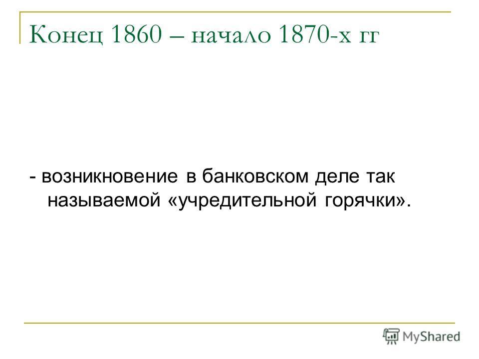 Конец 1860 – начало 1870-х гг - возникновение в банковском деле так называемой «учредительной горячки».