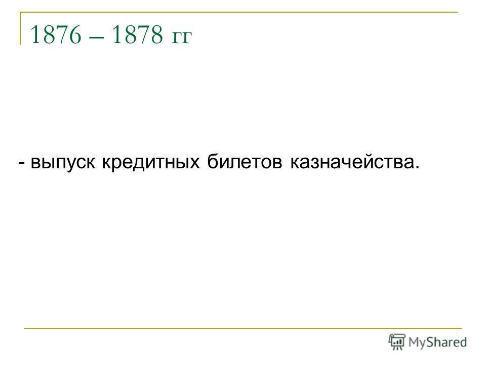 1876 – 1878 гг - выпуск кредитных билетов казначейства.