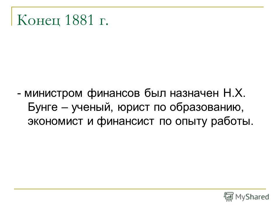Конец 1881 г. - министром финансов был назначен Н.Х. Бунге – ученый, юрист по образованию, экономист и финансист по опыту работы.