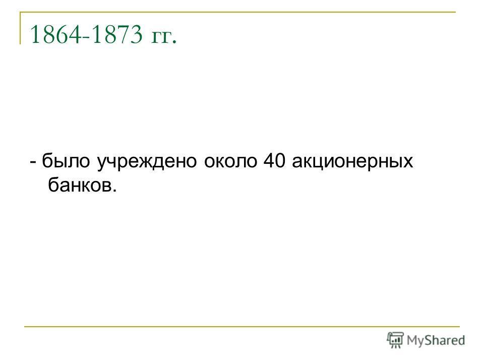 1864-1873 гг. - было учреждено около 40 акционерных банков.