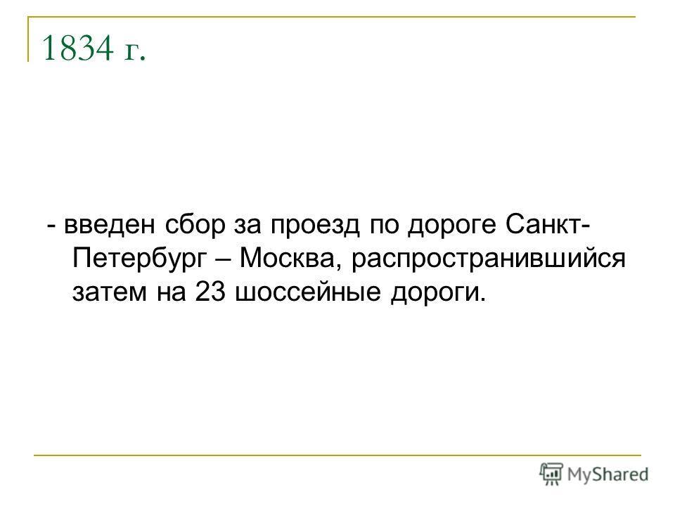 1834 г. - введен сбор за проезд по дороге Санкт- Петербург – Москва, распространившийся затем на 23 шоссейные дороги.