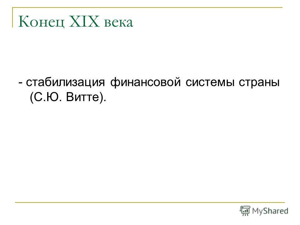 Конец XIX века - стабилизация финансовой системы страны (С.Ю. Витте).