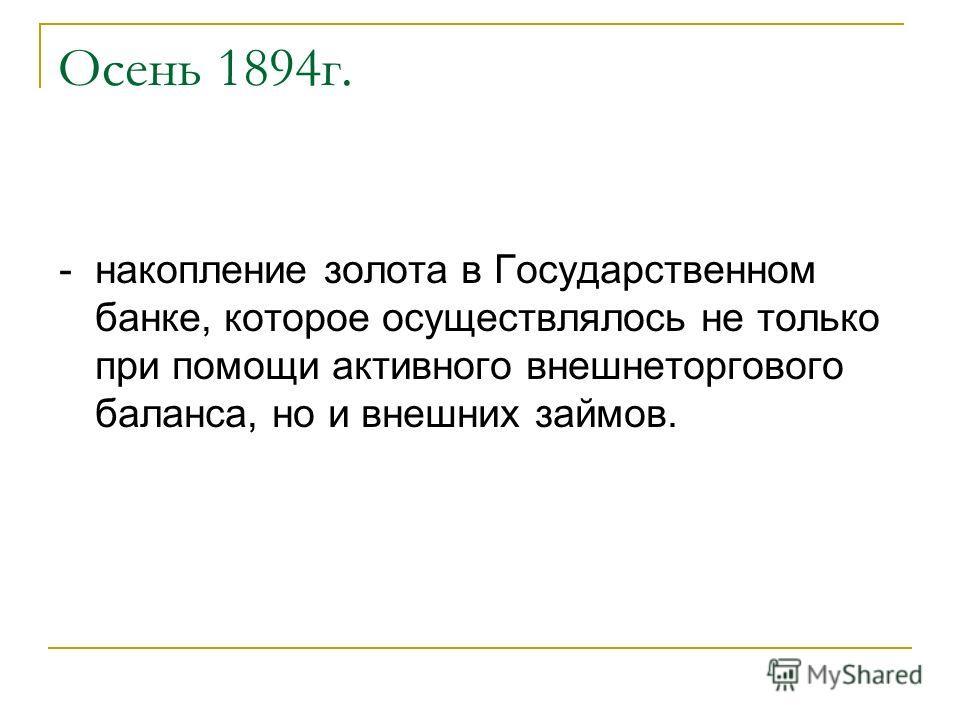 Осень 1894г. - накопление золота в Государственном банке, которое осуществлялось не только при помощи активного внешнеторгового баланса, но и внешних займов.
