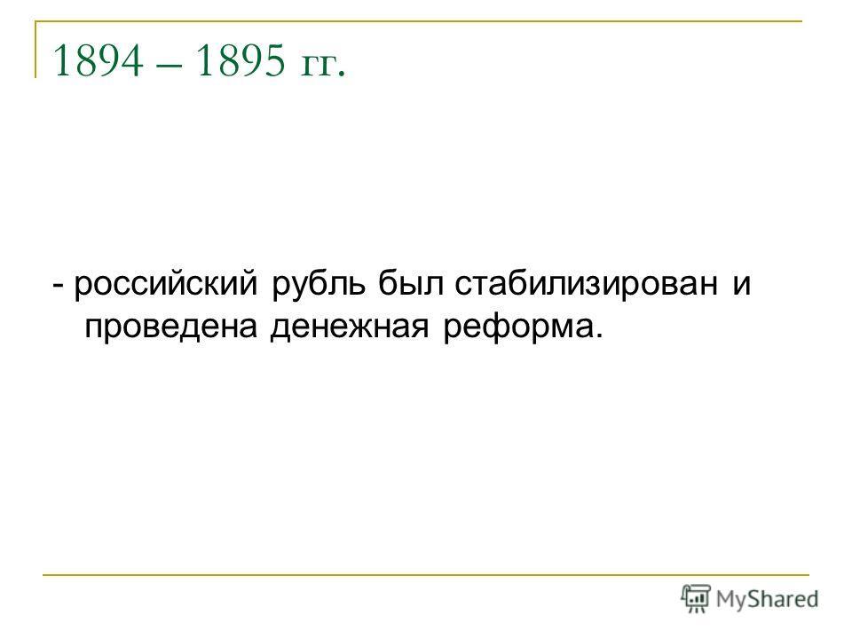 1894 – 1895 гг. - российский рубль был стабилизирован и проведена денежная реформа.