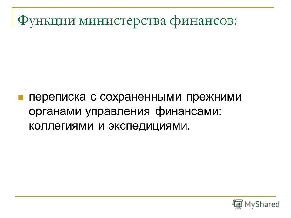 Функции министерства финансов: переписка с сохраненными прежними органами управления финансами: коллегиями и экспедициями.