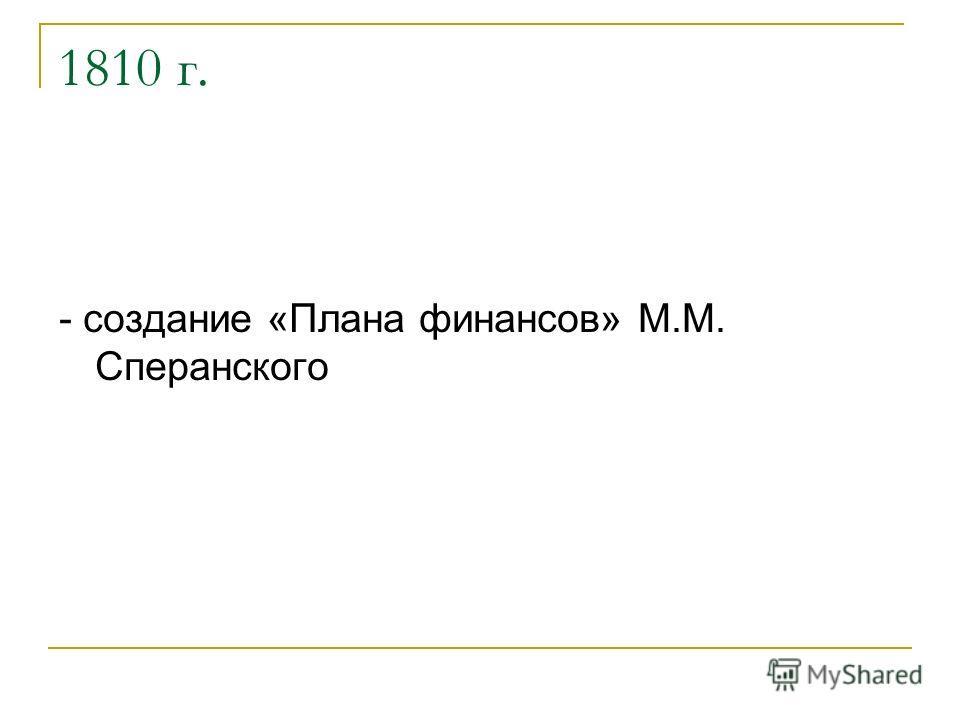1810 г. - создание «Плана финансов» М.М. Сперанского