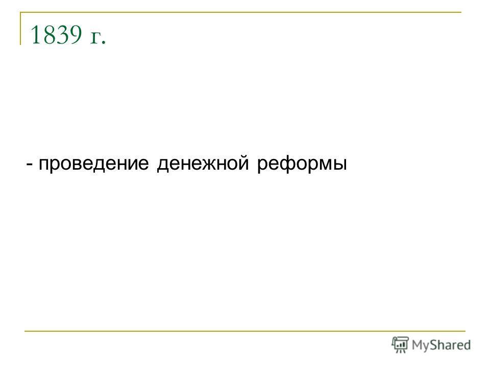 1839 г. - проведение денежной реформы
