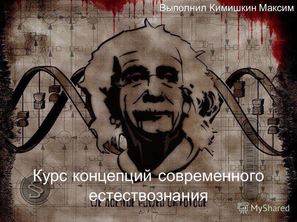 Курс концепций современного естествознания Выполнил Кимишкин Максим