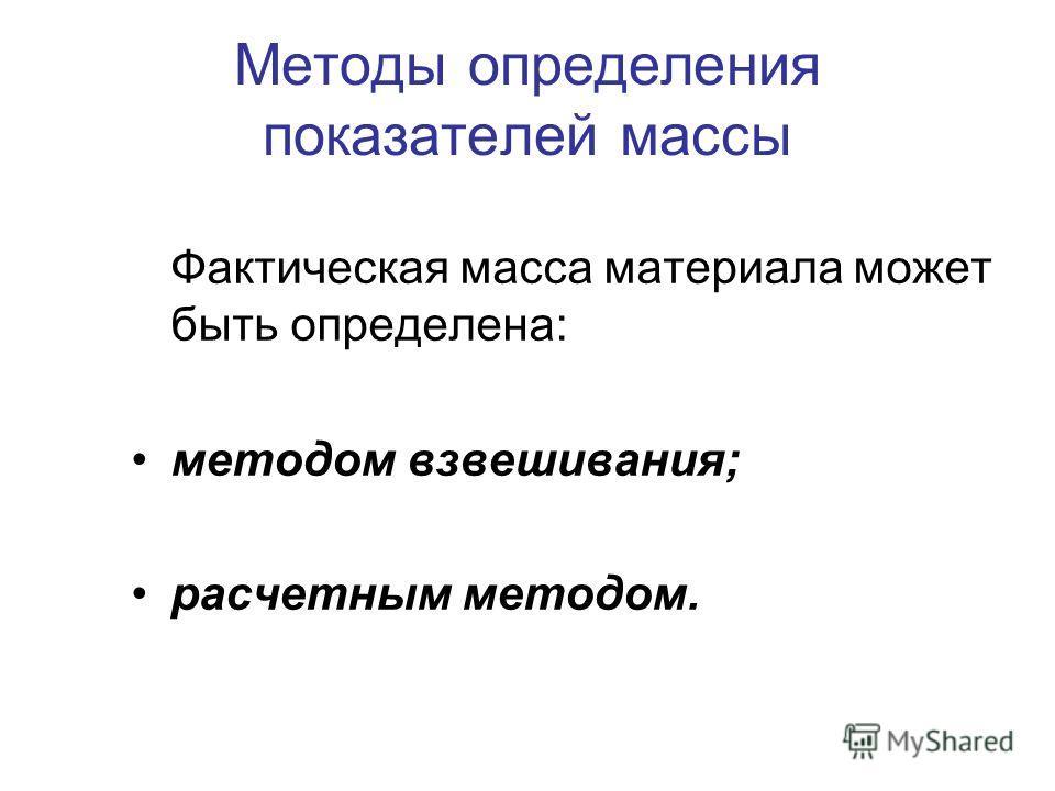 Методы определения показателей массы Фактическая масса материала может быть определена: методом взвешивания; расчетным методом.