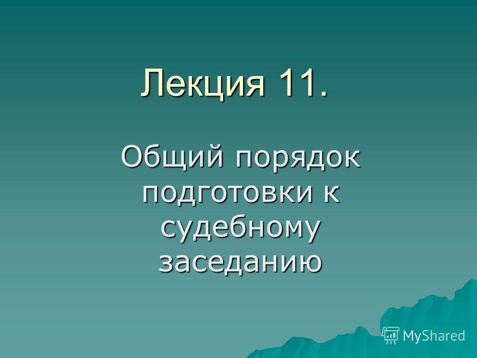Лекция 11. Общий порядок подготовки к судебному заседанию