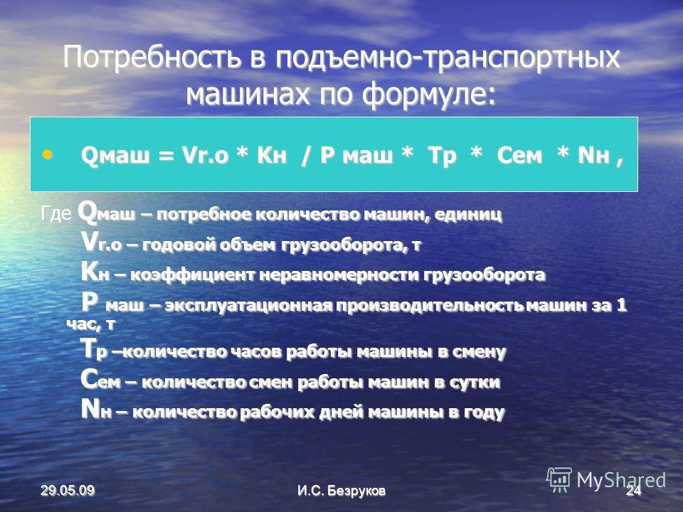 29.05.09И.С. Безруков24 Потребность в подъемно-транспортных машинах по формуле: Qмаш = Vr.o * Kн / P маш * Tp * Cем * Nн, Qмаш = Vr.o * Kн / P маш * Tp * Cем * Nн, Где Q маш – потребное количество машин, единиц V r.o – годовой объем грузооборота, т V