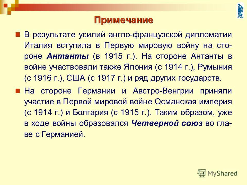Примечание В результате усилий англо-французской дипломатии Италия вступила в Первую мировую войну на сто- роне Антанты (в 1915 г.). На стороне Антанты в войне участвовали также Япония (с 1914 г.), Румыния (с 1916 г.), США (с 1917 г.) и ряд других го