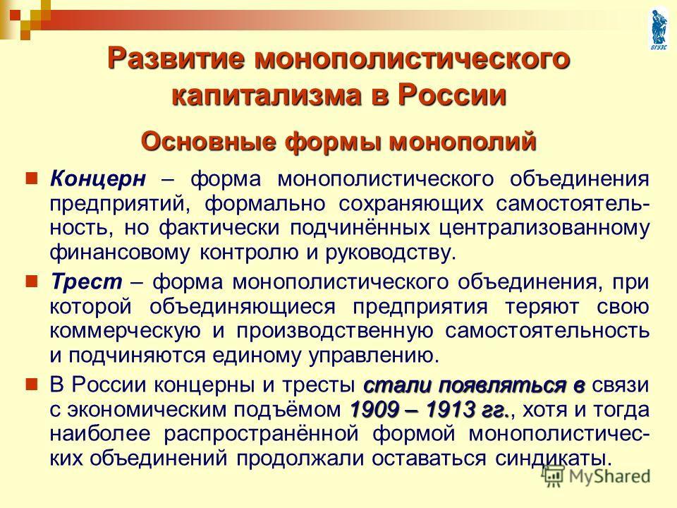 Развитие монополистического капитализма в России Концерн – форма монополистического объединения предприятий, формально сохраняющих самостоятель- ность, но фактически подчинённых централизованному финансовому контролю и руководству. Трест – форма моно