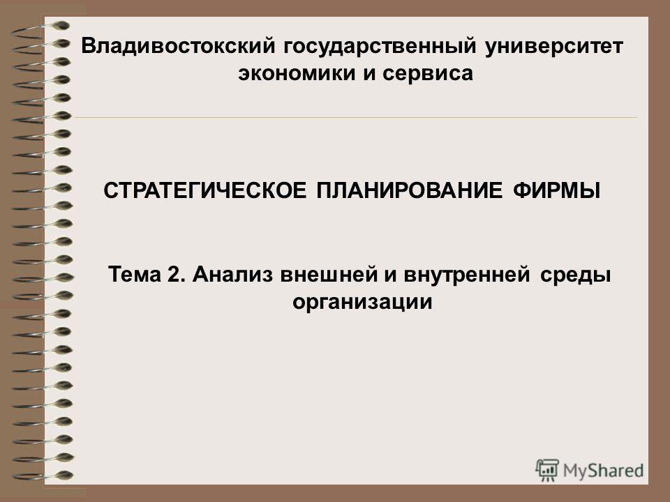 Владивостокский государственный университет экономики и сервиса СТРАТЕГИЧЕСКОЕ ПЛАНИРОВАНИЕ ФИРМЫ Тема 2. Анализ внешней и внутренней среды организации