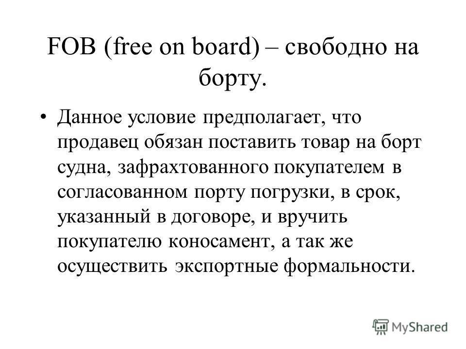 FOB (free on board) – свободно на борту. Данное условие предполагает, что продавец обязан поставить товар на борт судна, зафрахтованного покупателем в согласованном порту погрузки, в срок, указанный в договоре, и вручить покупателю коносамент, а так