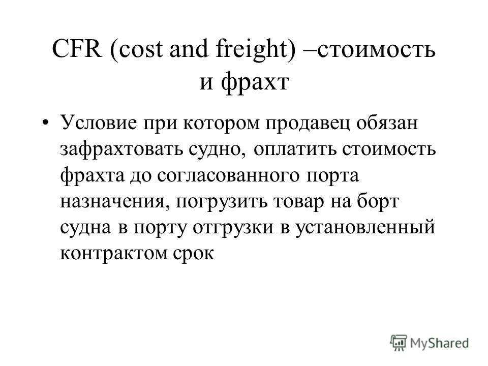 CFR (cost and freight) –стоимость и фрахт Условие при котором продавец обязан зафрахтовать судно, оплатить стоимость фрахта до согласованного порта назначения, погрузить товар на борт судна в порту отгрузки в установленный контрактом срок