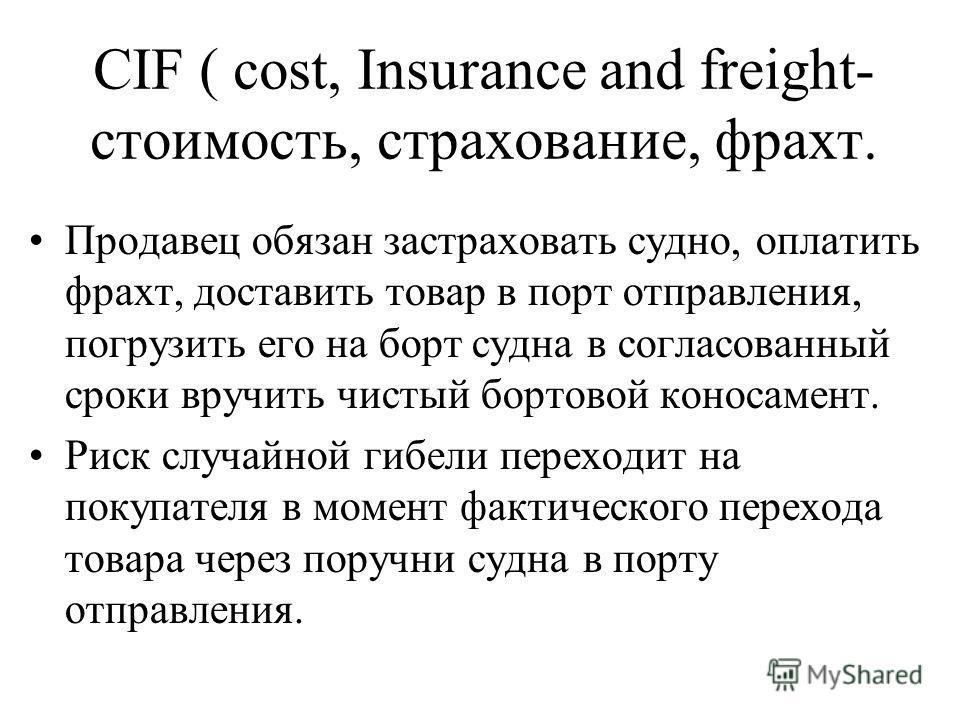 CIF ( cost, Insurance and freight- стоимость, страхование, фрахт. Продавец обязан застраховать судно, оплатить фрахт, доставить товар в порт отправления, погрузить его на борт судна в согласованный сроки вручить чистый бортовой коносамент. Риск случа