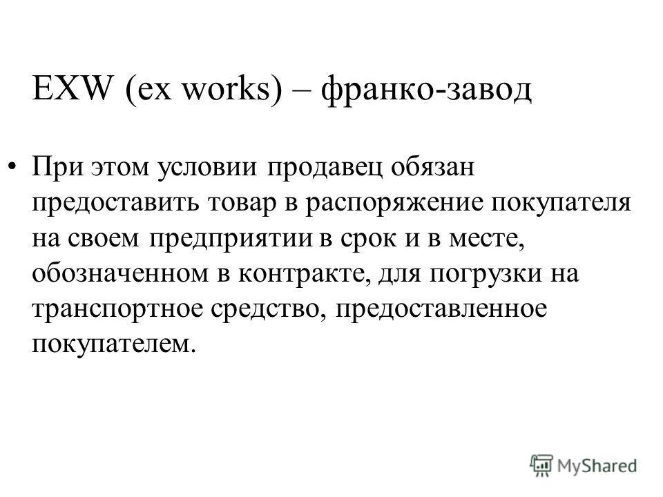 EXW (ex works) – франко-завод При этом условии продавец обязан предоставить товар в распоряжение покупателя на своем предприятии в срок и в месте, обозначенном в контракте, для погрузки на транспортное средство, предоставленное покупателем.