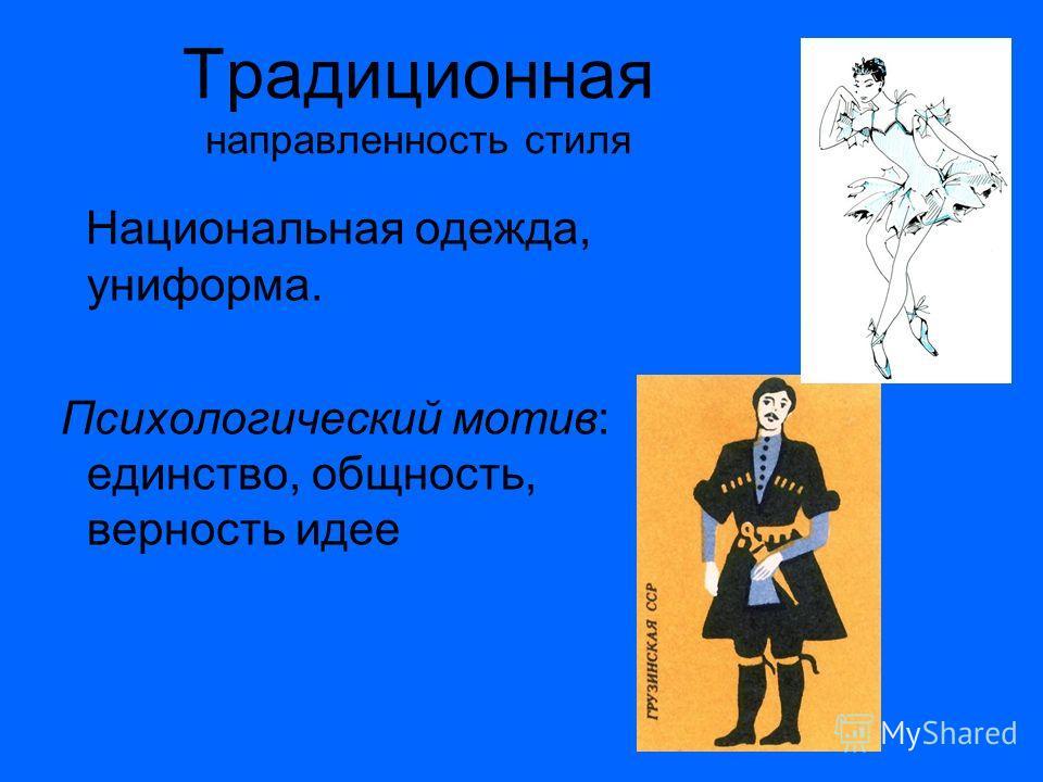 Традиционная направленность стиля Национальная одежда, униформа. Психологический мотив: единство, общность, верность идее