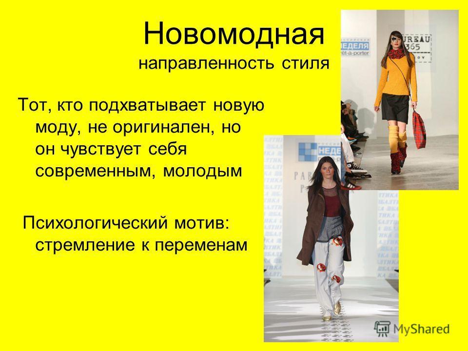 Новомодная направленность стиля Тот, кто подхватывает новую моду, не оригинален, но он чувствует себя современным, молодым Психологический мотив: стремление к переменам
