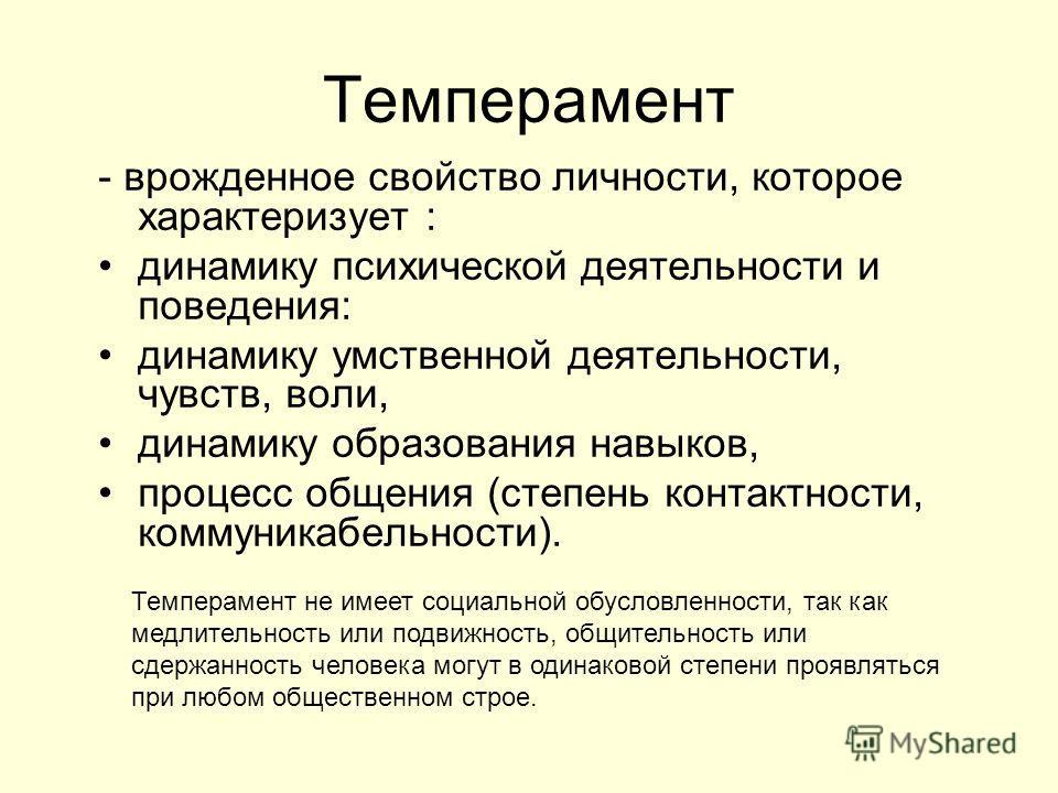Темперамент - врожденное свойство личности, которое характеризует : динамику психической деятельности и поведения: динамику умственной деятельности, чувств, воли, динамику образования навыков, процесс общения (степень контактности, коммуникабельности