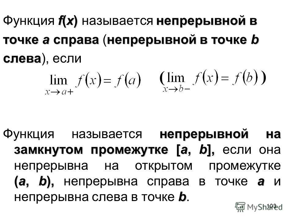 103 f(x)непрерывной в Функция f(x) называется непрерывной в точке a справанепрерывной в точке b точке a справа (непрерывной в точке b слева слева), если непрерывной на замкнутом промежутке [a, b], (a, b),a b Функция называется непрерывной на замкнуто