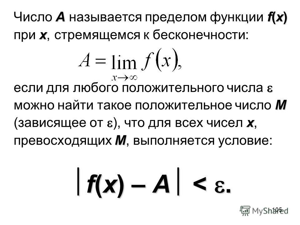 105 Аf(x) Число А называется пределом функции f(x) х при х, стремящемся к бесконечности: если для любого положительного числа M можно найти такое положительное число M х (зависящее от ), что для всех чисел х, М превосходящих М, выполняется условие: f