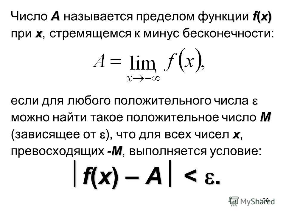 106 Аf(x) Число А называется пределом функции f(x) х при х, стремящемся к минус бесконечности:, если для любого положительного числа M можно найти такое положительное число M х (зависящее от ), что для всех чисел х, М превосходящих -М, выполняется ус