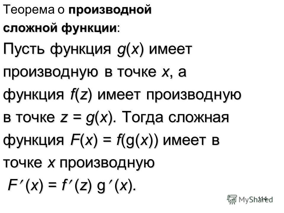 114 производной Теорема о производной сложной функции сложной функции: Пусть функция g(x) имеет производную в точке x, а функция f(z) имеет производную в точке z = g(x). Тогда сложная функция F(x) = f(g(x)) имеет в точке x производную F (x) = f (z) g